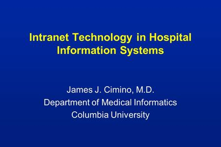 Intranet Technology in Hospital Information Systems James J. Cimino, M.D. Department of Medical Informatics Columbia University.