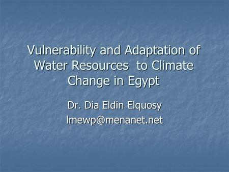Vulnerability and Adaptation of Water Resources to Climate Change in Egypt Dr. Dia Eldin Elquosy