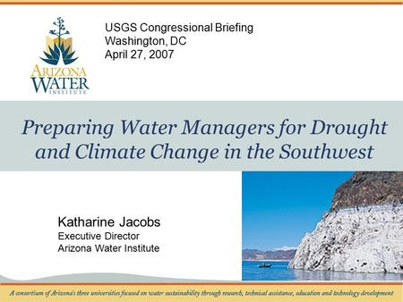 Preparing Water Managers for Drought and Climate Change in the Southwest Katharine Jacobs Executive Director Arizona Water Institute USGS Congressional.