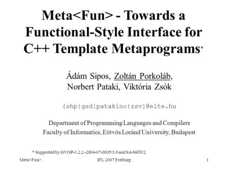 Meta IFL 2007 Freiburg1 Meta - Towards a Functional-Style Interface for C++ Template Metaprograms * Ádám Sipos, Zoltán Porkoláb, Norbert Pataki, Viktória.