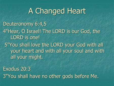 A Changed Heart Deuteronomy 6:4,5 4Hear, O Israel! The LORD is our God, the LORD is one! 5You shall love the LORD your God with all your heart and with.