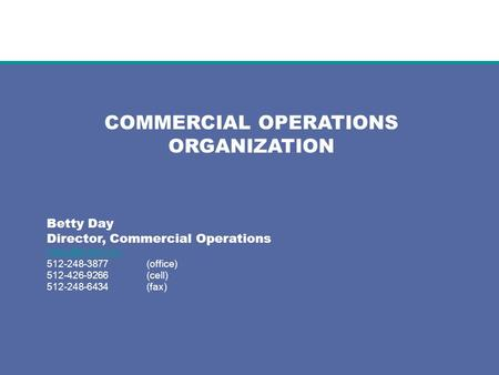 COMMERCIAL OPERATIONS ORGANIZATION Betty Day Director, Commercial Operations 512-248-3877(office) 512-426-9266(cell) 512-248-6434(fax)