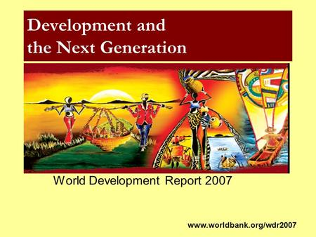 Development and the Next Generation World Development Report 2007 www.worldbank.org/wdr2007.