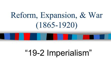 "Reform, Expansion, & War (1865-1920) ""19-2 Imperialism"""