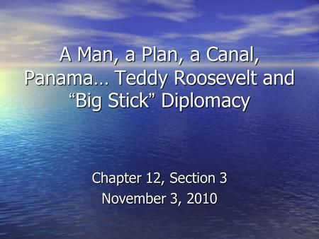 "A Man, a Plan, a Canal, Panama… Teddy Roosevelt and ""Big Stick"" Diplomacy Chapter 12, Section 3 November 3, 2010."