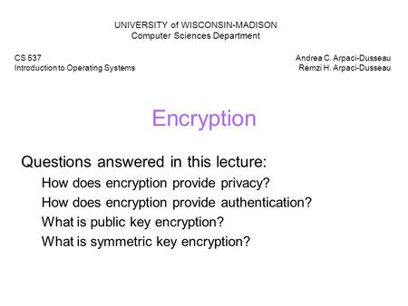 Encryption Questions answered in this lecture: How does encryption provide privacy? How does encryption provide authentication? What is public key encryption?