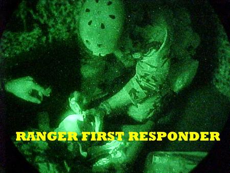 RANGER FIRST RESPONDER. Course Objectives Define the Tactical Combat Casualty Skills needed by the Ranger First Responder Define the operational element.