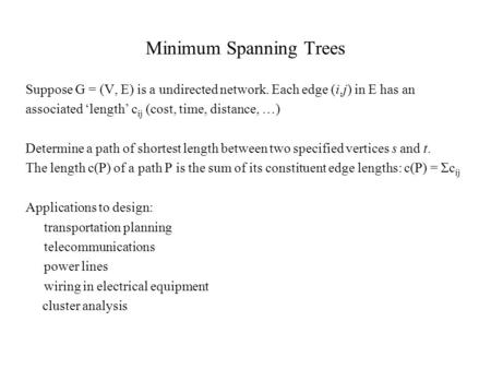 Minimum Spanning Trees Suppose G = (V, E) is a undirected network. Each edge (i,j) in E has an associated 'length' c ij (cost, time, distance, …) Determine.