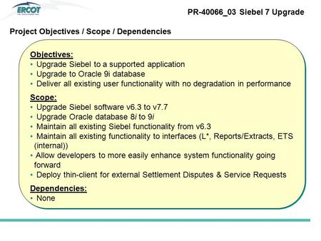 Objectives: Upgrade Siebel to a supported application Upgrade to Oracle 9i database Deliver all existing user functionality with no degradation in performance.