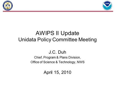 AWIPS II Update Unidata Policy Committee Meeting J.C. Duh Chief, Program & Plans Division, Office of Science & Technology, NWS April 15, 2010.