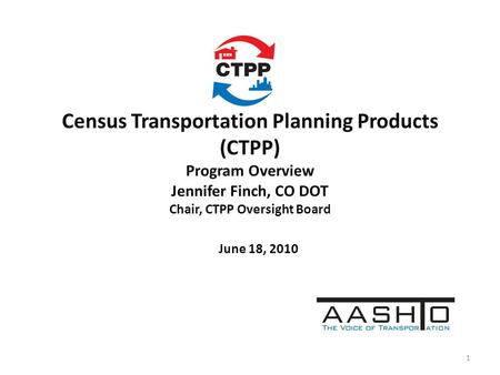 Census Transportation Planning Products (CTPP) Program Overview Jennifer Finch, CO DOT Chair, CTPP Oversight Board June 18, 2010 1.