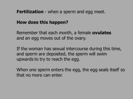 Fertilization - when a sperm and egg meet. How does this happen? Remember that each month, a female ovulates and an egg moves out of the ovary. If the.