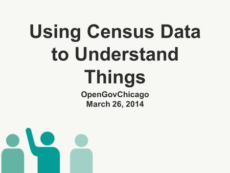 Using Census Data to Understand Things ​ OpenGovChicago March 26, 2014.