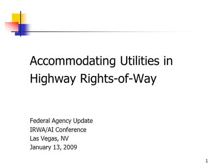 1 Accommodating Utilities in Highway Rights-of-Way Federal Agency Update IRWA/AI Conference Las Vegas, NV January 13, 2009.