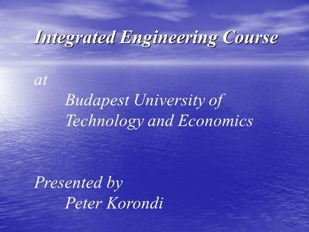 Integrated Engineering Course at Budapest University of Technology and Economics Presented by Peter Korondi.