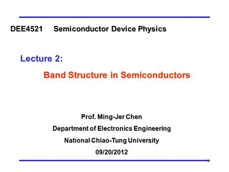 1 Prof. Ming-Jer Chen Department of Electronics Engineering National Chiao-Tung University 09/20/2012 DEE4521 Semiconductor Device Physics Lecture 2: Lecture.