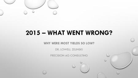 2015 – WHAT WENT WRONG? WHY WERE MOST YIELDS SO LOW? DR. LOWELL ZELINSKI PRECISION AG CONSULTING.