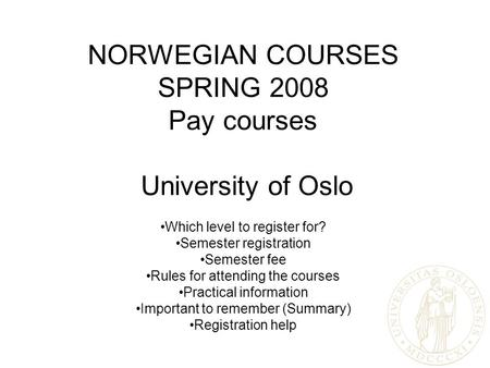 NORWEGIAN COURSES SPRING 2008 Pay courses University of Oslo Which level to register for? Semester registration Semester fee Rules for attending the courses.