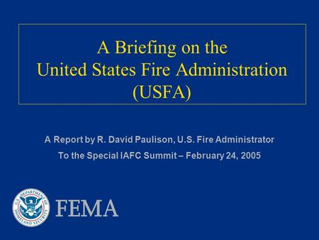 A Briefing on the United States Fire Administration (USFA) A Report by R. David Paulison, U.S. Fire Administrator To the Special IAFC Summit – February.