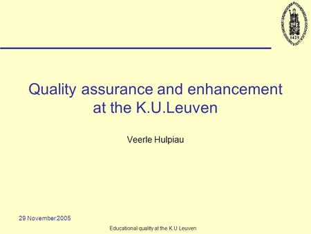 29 November 2005 Educational quality at the K.U.Leuven Quality assurance and enhancement at the K.U.Leuven Veerle Hulpiau.