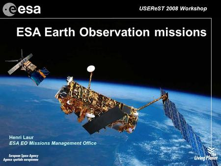 ESA Earth Observation missions Henri Laur ESA EO Missions Management Office USEReST 2008 Workshop.