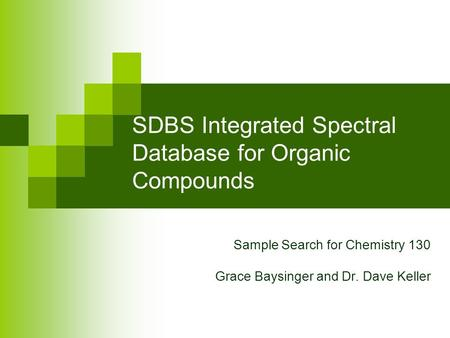 SDBS Integrated Spectral Database for Organic Compounds Sample Search for Chemistry 130 Grace Baysinger and Dr. Dave Keller.