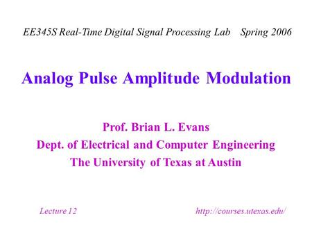 Prof. Brian L. Evans Dept. of Electrical and Computer Engineering The University of Texas at Austin EE345S Real-Time Digital Signal Processing Lab Spring.