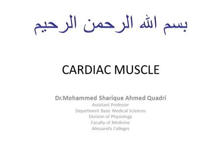 CARDIAC MUSCLE Dr.Mohammed Sharique Ahmed Quadri Assistant Professor Department Basic Medical Sciences Division of Physiology Faculty of Medicine Almaarefa.