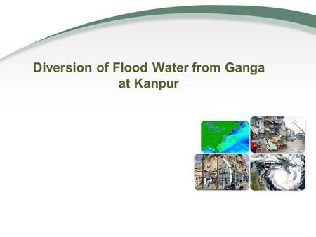 Diversion of Flood Water from Ganga at Kanpur.  Introduction  Study Area  Flow Pattern of Ganga at Kanpur  Quantification of Divertible Flood  Downstream.