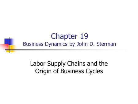 Chapter 19 Business Dynamics by John D. Sterman Labor Supply Chains and the Origin of Business Cycles.