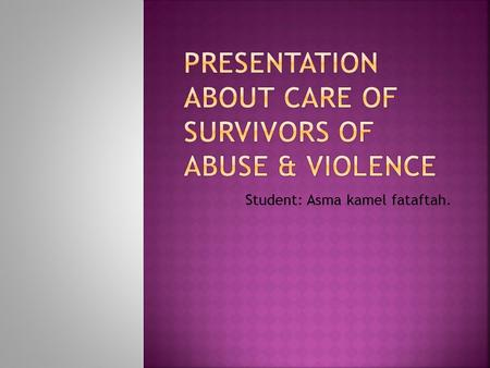Student: Asma kamel fataftah.. 1.Introduction. 2. Type of abuse 3. Nursing process 4. Prevention of abuse&violence. 5. Summary.