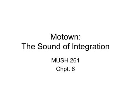 Motown: The Sound of Integration MUSH 261 Chpt. 6.