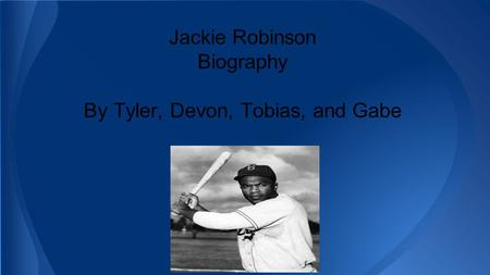 Jackie Robinson Biography By Tyler, Devon, Tobias, and Gabe.