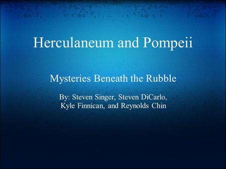 Herculaneum and Pompeii Mysteries Beneath the Rubble By: Steven Singer, Steven DiCarlo, Kyle Finnican, and Reynolds Chin.