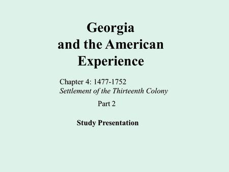 Georgia and the American Experience Chapter 4: 1477-1752 Settlement of the Thirteenth Colony Study Presentation Part 2.