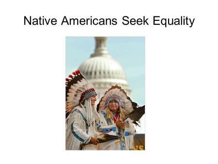 Native Americans Seek Equality. Native Americans Seek Greater Autonomy Have been the poorest of Americans Highest unemployment rate High rate of alcoholism,