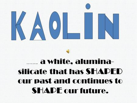 …….. a white, alumina- silicate that has SHAPED our past and continues to SHAPE our future.
