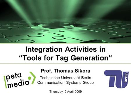 "Prof. Thomas Sikora Technische Universität Berlin Communication Systems Group Thursday, 2 April 2009 Integration Activities in ""Tools for Tag Generation"""