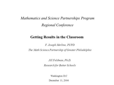 Mathematics and Science Partnerships Program Regional Conference Washington D.C December 11, 2006 Getting Results in the Classroom F. Joseph Merlino, PI/PD.
