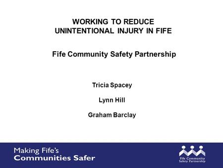WORKING TO REDUCE UNINTENTIONAL INJURY IN FIFE Tricia Spacey Lynn Hill Graham Barclay Fife Community Safety Partnership.