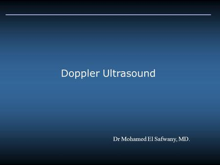 Doppler Ultrasound Dr Mohamed El Safwany, MD.. Introduction The Doppler Effect refers to the change in frequency that results when either the detector/observer.
