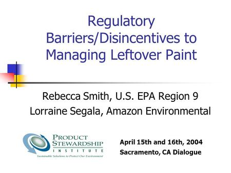 Regulatory Barriers/Disincentives to Managing Leftover Paint Rebecca Smith, U.S. EPA Region 9 Lorraine Segala, Amazon Environmental April 15th and 16th,