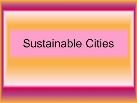 Sustainable Cities. If our cities in the future are to be pleasant and safe place to live we need to solve problems like … Traffic Pollution Use of derelict.