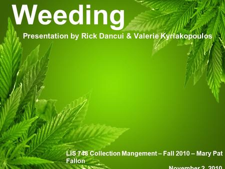 Weeding Presentation by Rick Dancui & Valerie Kyriakopoulos LIS 748 Collection Mangement – Fall 2010 – Mary Pat Fallon November 2, 2010.