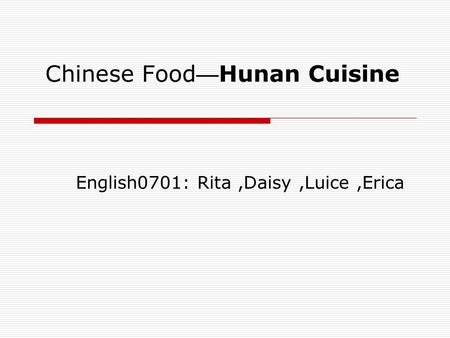 Chinese Food — Hunan Cuisine English0701: Rita,Daisy,Luice,Erica.