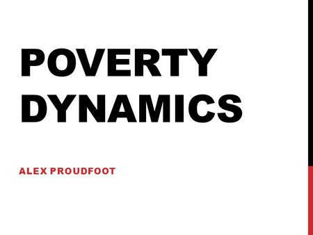 POVERTY DYNAMICS ALEX PROUDFOOT. POVERTY DYNAMICS? Many people believe poverty to be an almost perpetual state in which people live for all of their lives,