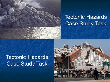 1   Tectonic Hazards Case Study Task. 2   You will be given an Earthquake case study   You will complete a Case Study Sheet:   When – Year/Time.