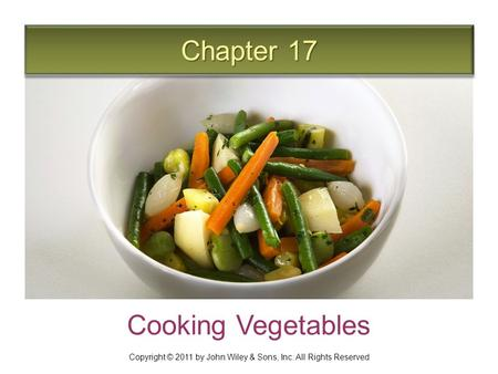 Chapter 17 Cooking Vegetables Copyright © 2011 by John Wiley & Sons, Inc. All Rights Reserved.