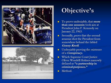 Objective's To prove undeniably, that more than one assassin took aim at President John F. Kennedy on January 22, 1963. Secondly, prove that the second.