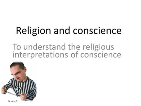 Religion and conscience To understand the religious interpretations of conscience lesson 6.